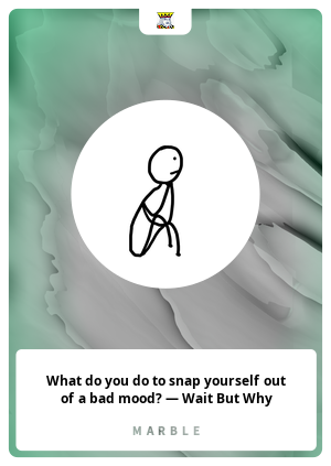What do you do to snap yourself out of a bad mood? — Wait But Why